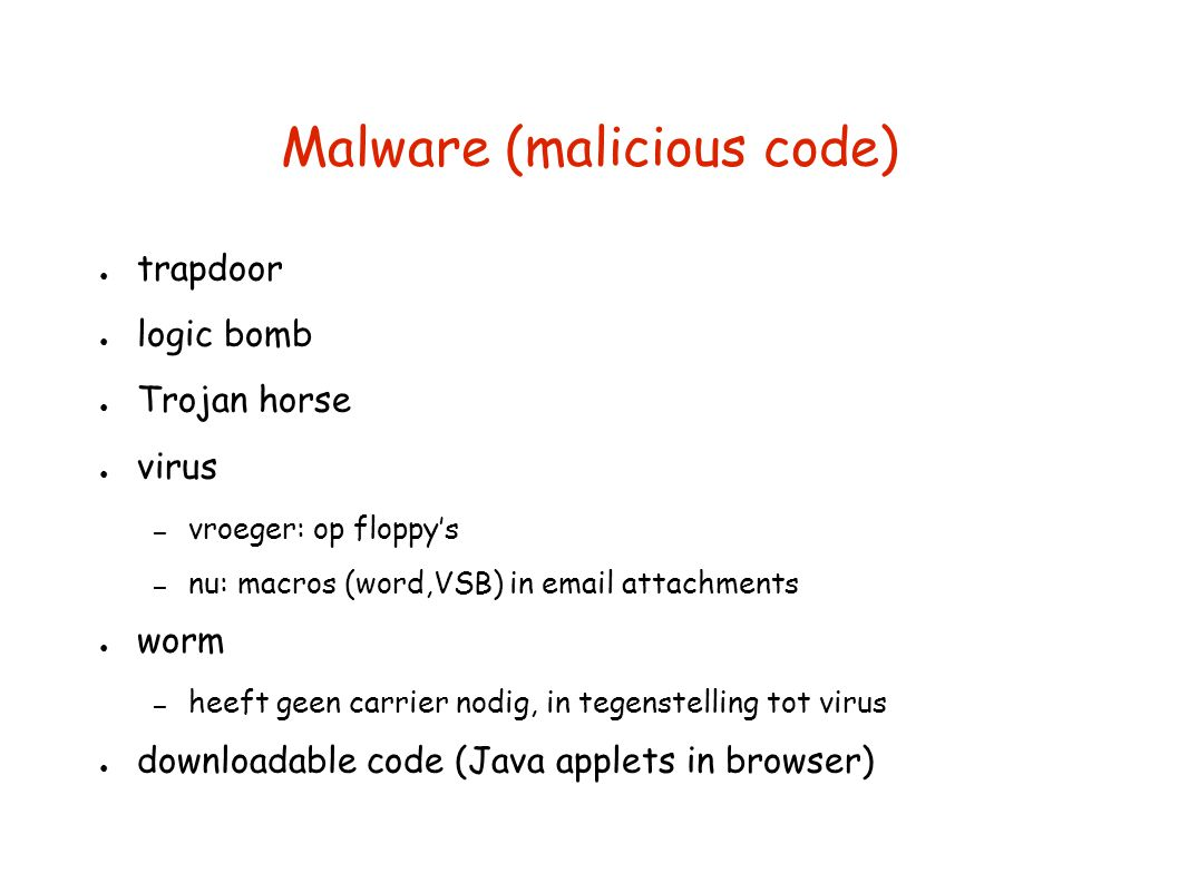 Malware (malicious code) ● trapdoor ● logic bomb ● Trojan horse ● virus – vroeger: op floppy's – nu: macros (word,VSB) in email attachments ● worm – h