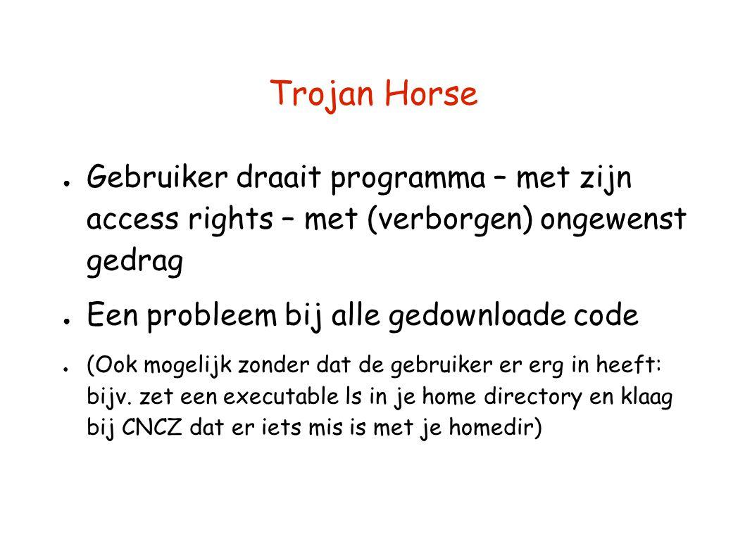 Trojan Horse ● Gebruiker draait programma – met zijn access rights – met (verborgen) ongewenst gedrag ● Een probleem bij alle gedownloade code ● (Ook mogelijk zonder dat de gebruiker er erg in heeft: bijv.