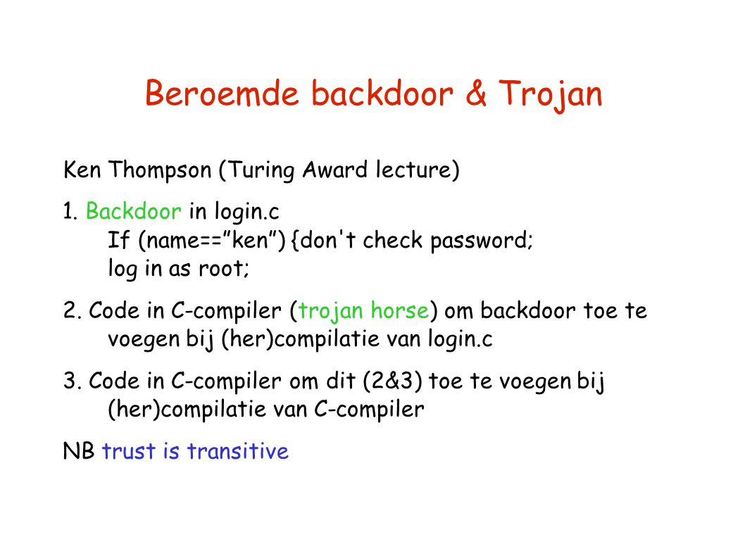 "Beroemde backdoor & Trojan Ken Thompson (Turing Award lecture) 1. Backdoor in login.c If (name==""ken"") {don't check password; log in as root; 2. Code"