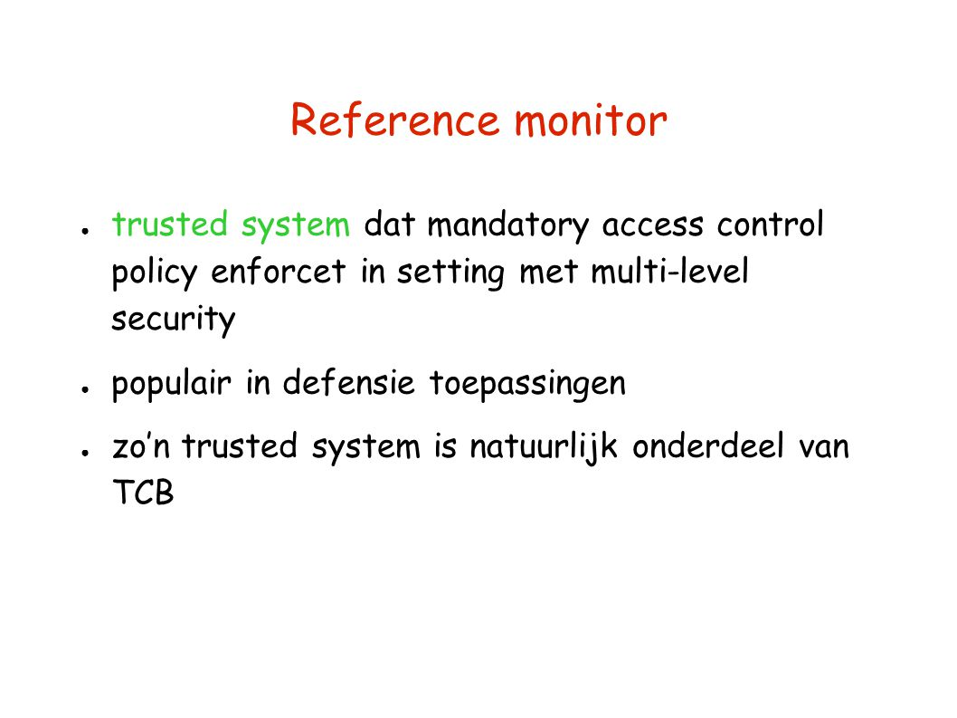 Reference monitor ● trusted system dat mandatory access control policy enforcet in setting met multi-level security ● populair in defensie toepassinge