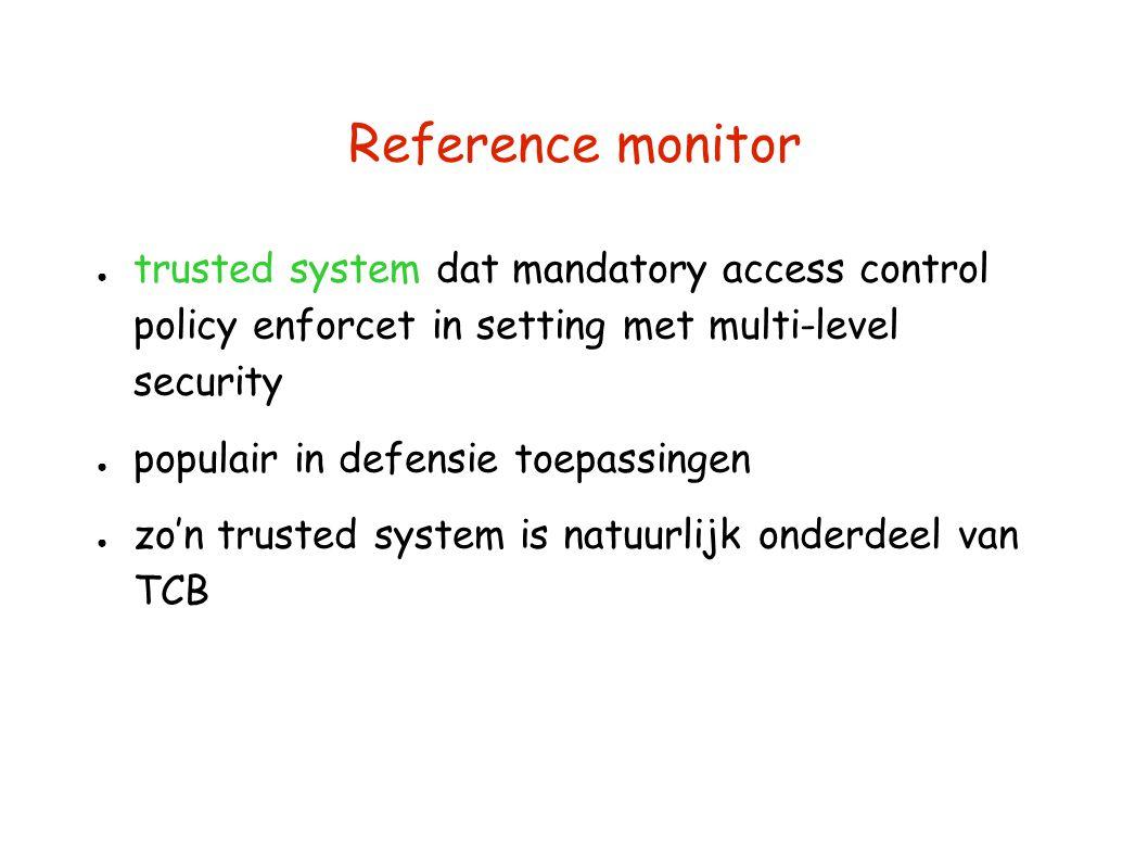 Reference monitor ● trusted system dat mandatory access control policy enforcet in setting met multi-level security ● populair in defensie toepassingen ● zo'n trusted system is natuurlijk onderdeel van TCB