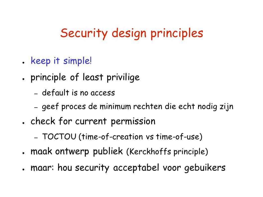Security design principles ● keep it simple! ● principle of least privilige – default is no access – geef proces de minimum rechten die echt nodig zij