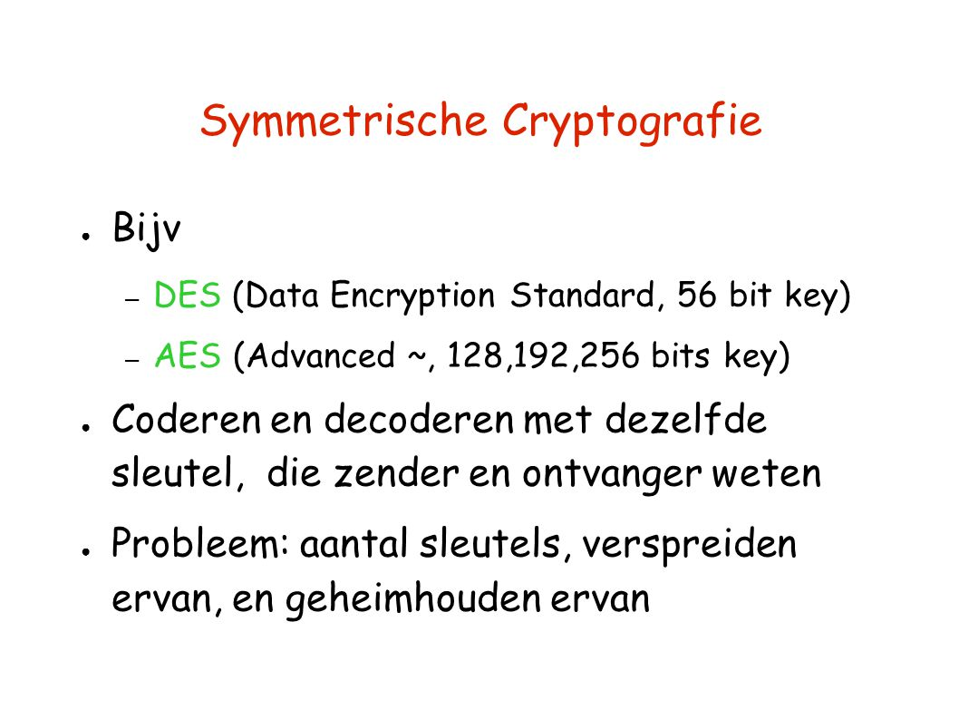 Symmetrische Cryptografie ● Bijv – DES (Data Encryption Standard, 56 bit key) – AES (Advanced ~, 128,192,256 bits key) ● Coderen en decoderen met deze