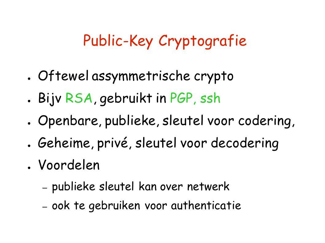 Public-Key Cryptografie ● Oftewel assymmetrische crypto ● Bijv RSA, gebruikt in PGP, ssh ● Openbare, publieke, sleutel voor codering, ● Geheime, privé, sleutel voor decodering ● Voordelen – publieke sleutel kan over netwerk – ook te gebruiken voor authenticatie
