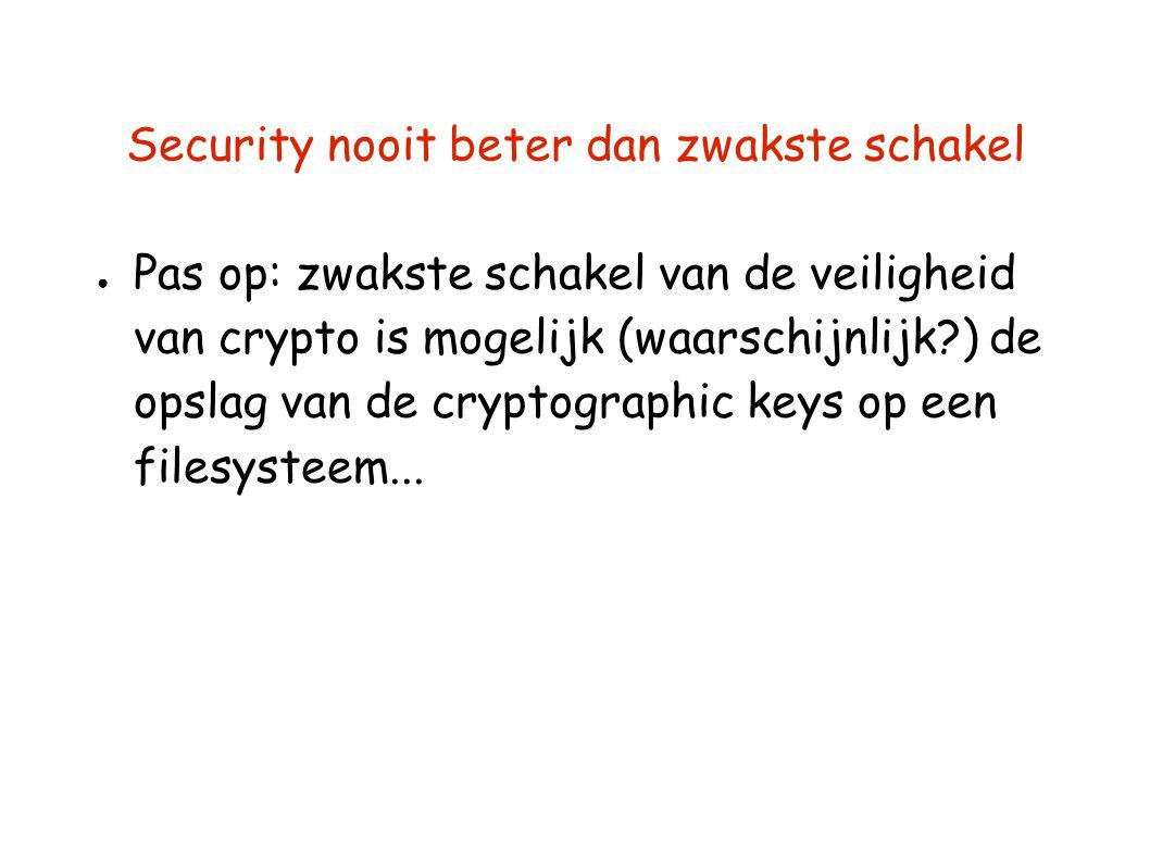 Security nooit beter dan zwakste schakel ● Pas op: zwakste schakel van de veiligheid van crypto is mogelijk (waarschijnlijk?) de opslag van de cryptographic keys op een filesysteem...