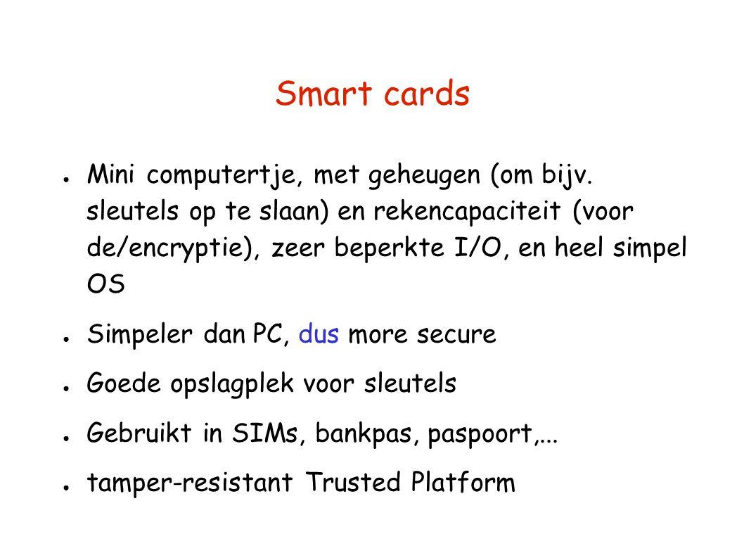 Smart cards ● Mini computertje, met geheugen (om bijv. sleutels op te slaan) en rekencapaciteit (voor de/encryptie), zeer beperkte I/O, en heel simpel