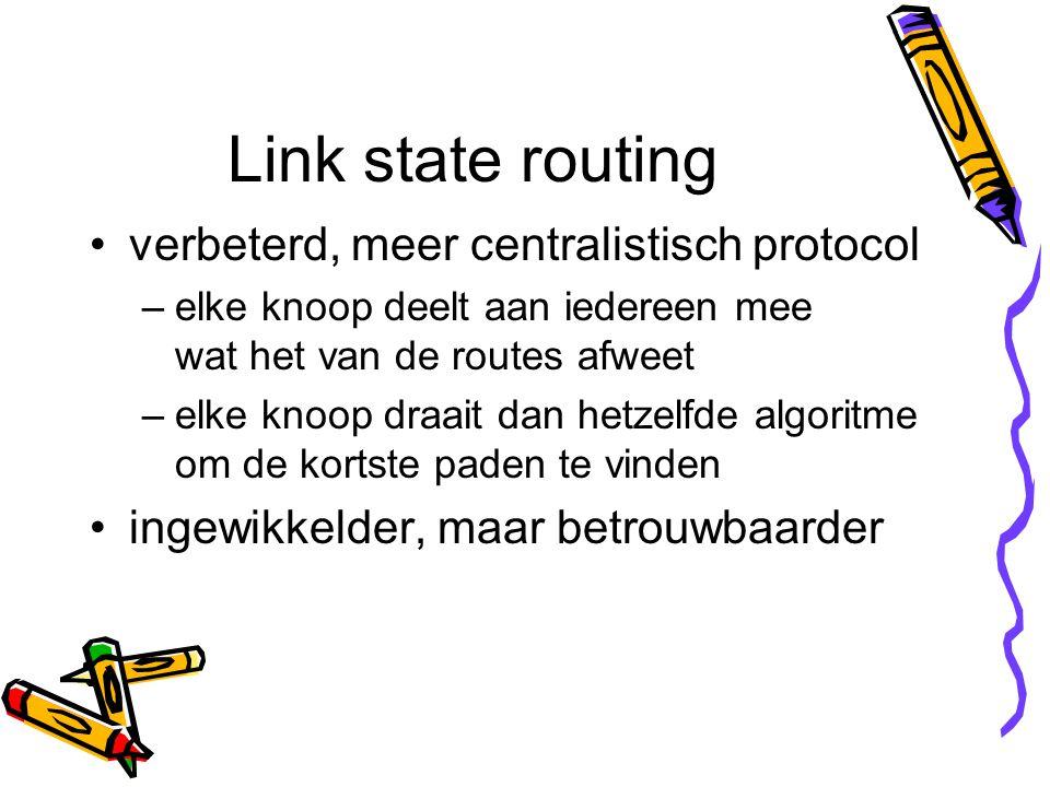 Link state routing verbeterd, meer centralistisch protocol –elke knoop deelt aan iedereen mee wat het van de routes afweet –elke knoop draait dan hetzelfde algoritme om de kortste paden te vinden ingewikkelder, maar betrouwbaarder