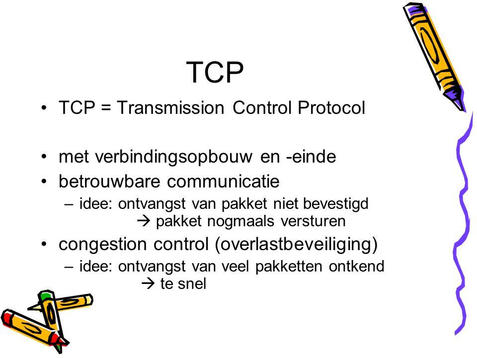 TCP TCP = Transmission Control Protocol met verbindingsopbouw en -einde betrouwbare communicatie –idee: ontvangst van pakket niet bevestigd  pakket nogmaals versturen congestion control (overlastbeveiliging) –idee: ontvangst van veel pakketten ontkend  te snel