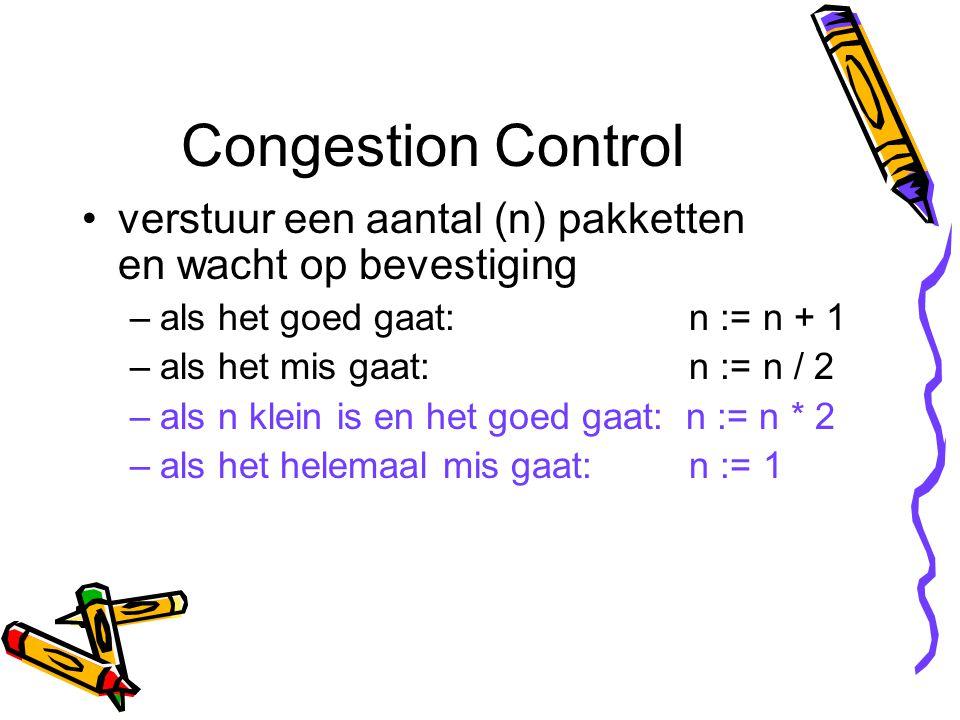 Congestion Control verstuur een aantal (n) pakketten en wacht op bevestiging –als het goed gaat: n := n + 1 –als het mis gaat: n := n / 2 –als n klein is en het goed gaat: n := n * 2 –als het helemaal mis gaat: n := 1
