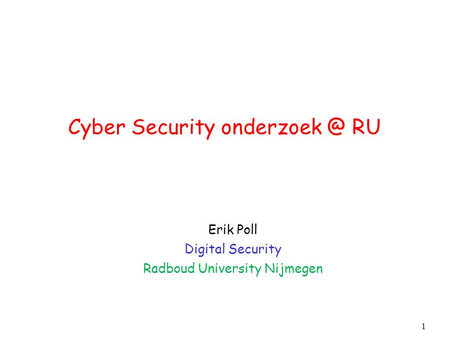 Cyber Security onderzoek @ RU Erik Poll Digital Security Radboud University Nijmegen 1