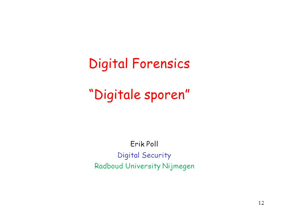 "Digital Forensics ""Digitale sporen"" Erik Poll Digital Security Radboud University Nijmegen 12"