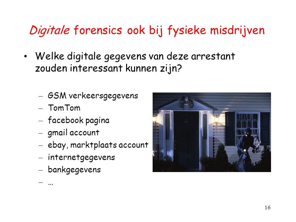 Digitale forensics ook bij fysieke misdrijven Welke digitale gegevens van deze arrestant zouden interessant kunnen zijn? – GSM verkeersgegevens – TomT