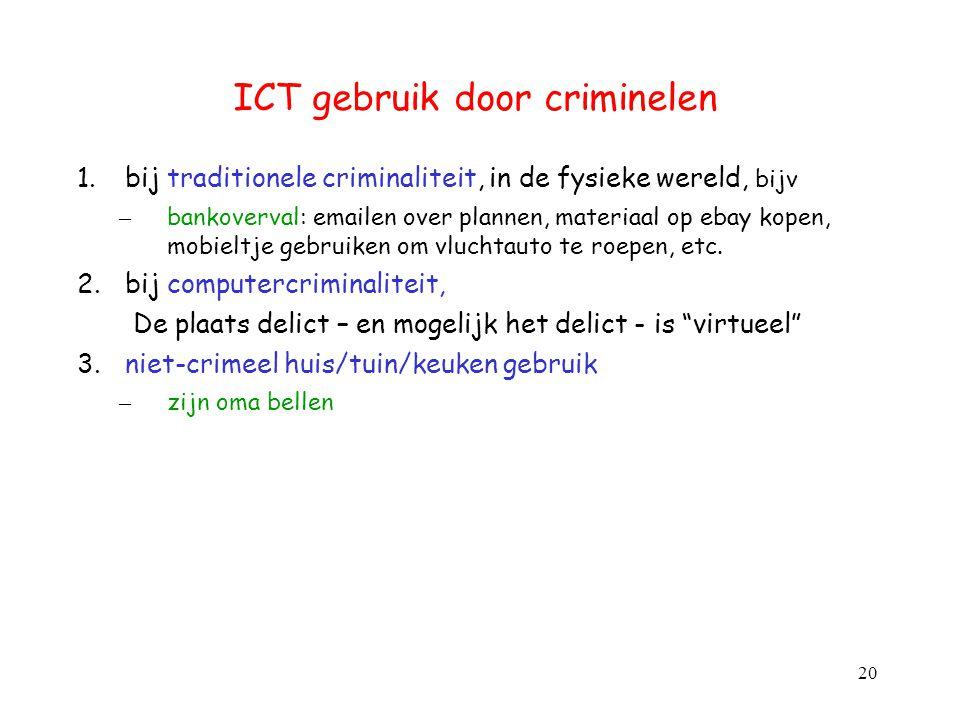 ICT gebruik door criminelen 1.bij traditionele criminaliteit, in de fysieke wereld, bijv – bankoverval: emailen over plannen, materiaal op ebay kopen,