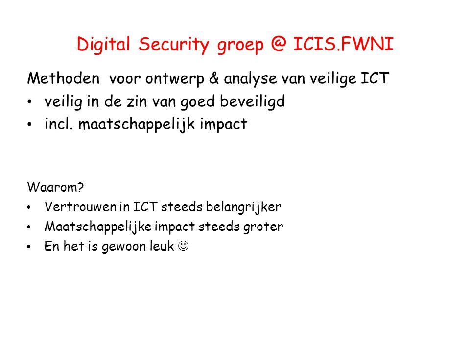 Digital Security groep @ ICIS.FWNI Methoden voor ontwerp & analyse van veilige ICT veilig in de zin van goed beveiligd incl. maatschappelijk impact Wa