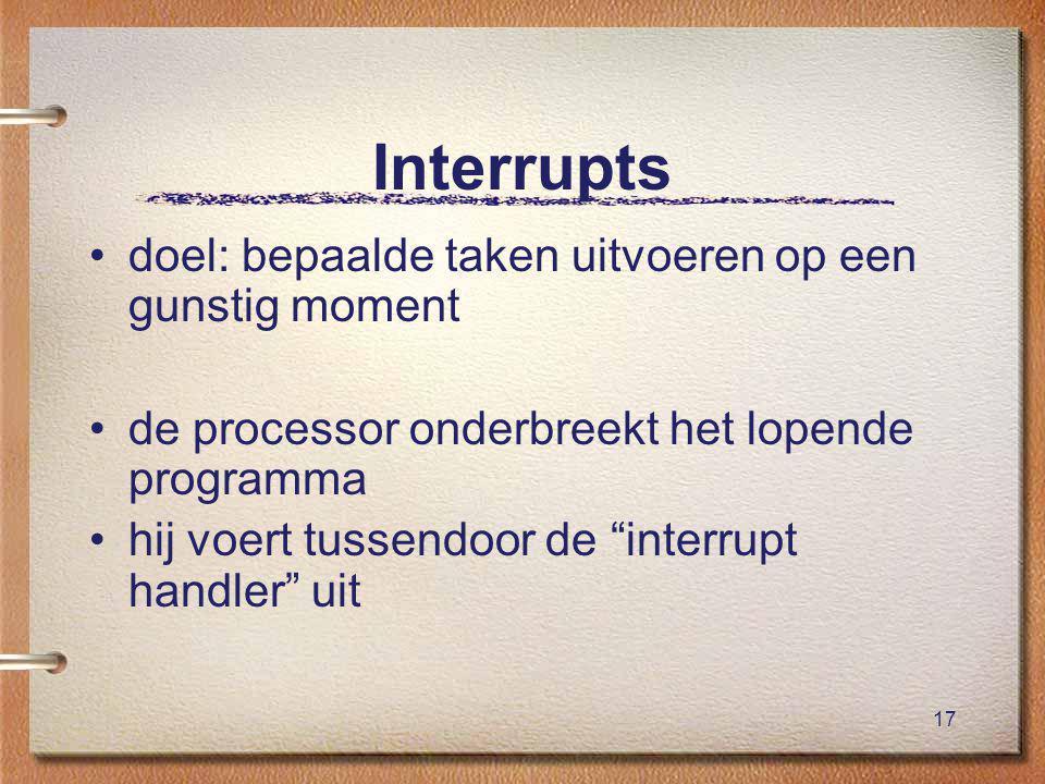 17 Interrupts doel: bepaalde taken uitvoeren op een gunstig moment de processor onderbreekt het lopende programma hij voert tussendoor de interrupt handler uit