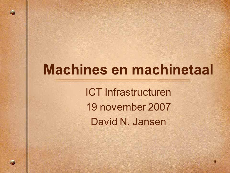 6 Machines en machinetaal ICT Infrastructuren 19 november 2007 David N. Jansen