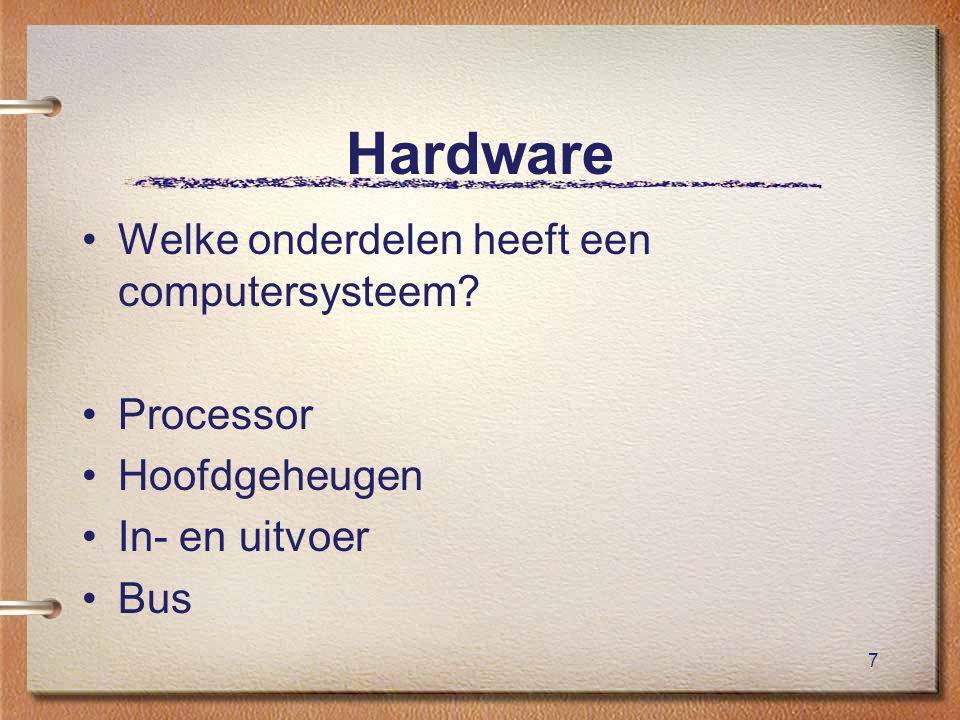 7 Hardware Welke onderdelen heeft een computersysteem Processor Hoofdgeheugen In- en uitvoer Bus
