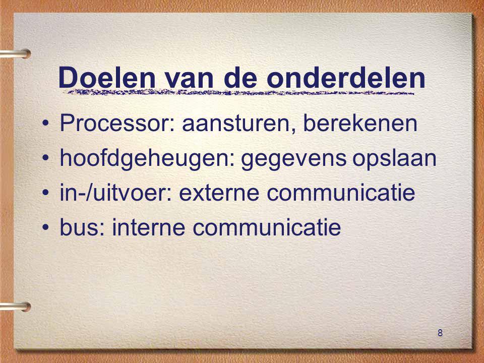 8 Doelen van de onderdelen Processor: aansturen, berekenen hoofdgeheugen: gegevens opslaan in-/uitvoer: externe communicatie bus: interne communicatie