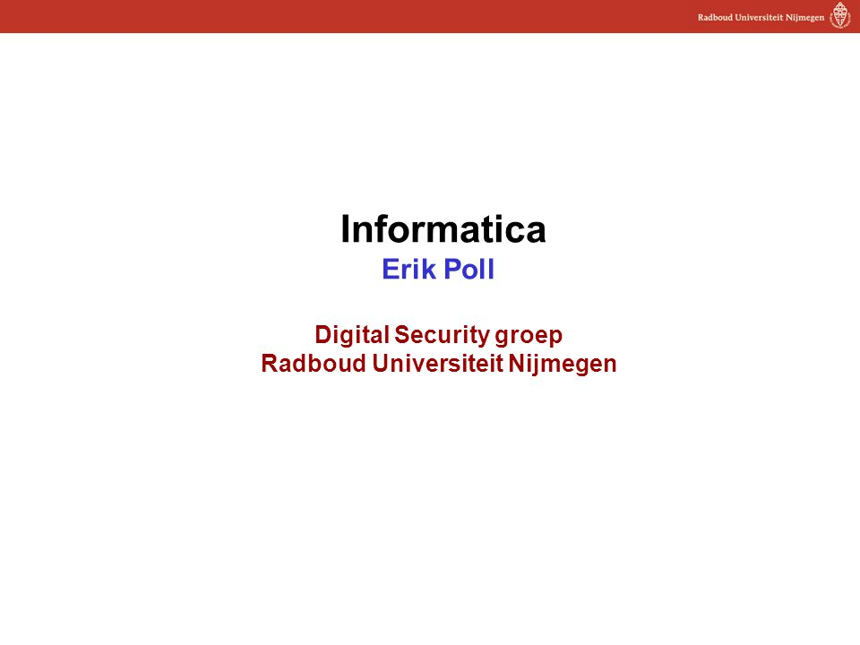 1 Informatica Erik Poll Digital Security groep Radboud Universiteit Nijmegen