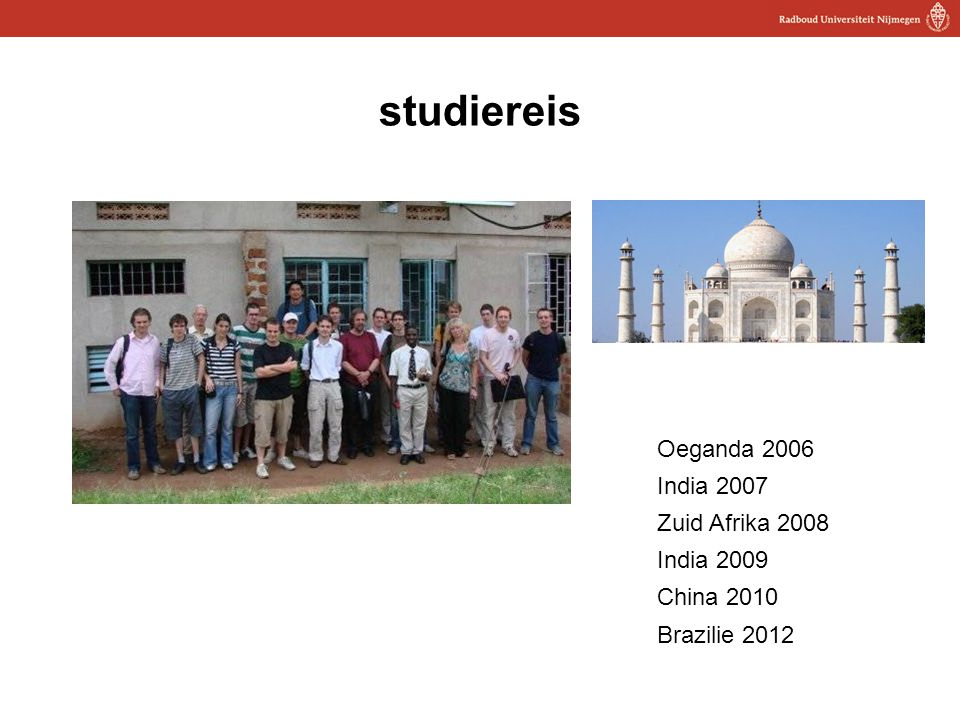 16 studiereis Oeganda 2006 India 2007 Zuid Afrika 2008 India 2009 China 2010 Brazilie 2012