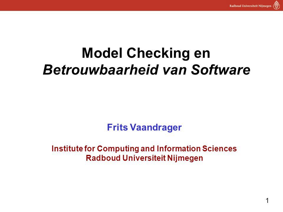 1 Model Checking en Betrouwbaarheid van Software Frits Vaandrager Institute for Computing and Information Sciences Radboud Universiteit Nijmegen