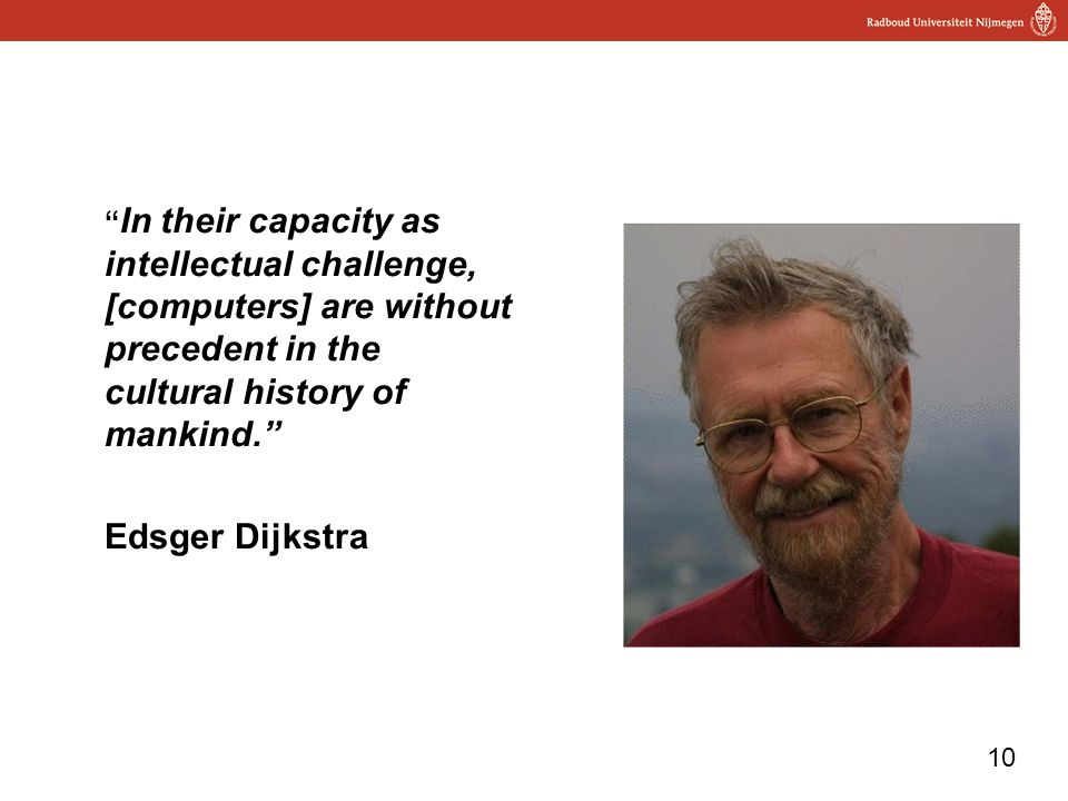 10 In their capacity as intellectual challenge, [computers] are without precedent in the cultural history of mankind. Edsger Dijkstra