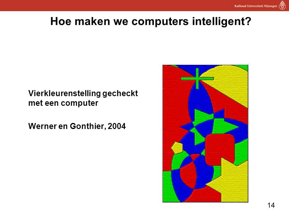 14 Hoe maken we computers intelligent? Vierkleurenstelling gecheckt met een computer Werner en Gonthier, 2004