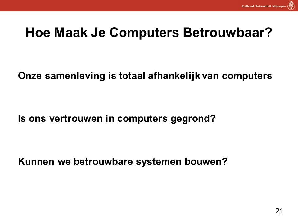 21 Hoe Maak Je Computers Betrouwbaar? Onze samenleving is totaal afhankelijk van computers Is ons vertrouwen in computers gegrond? Kunnen we betrouwba