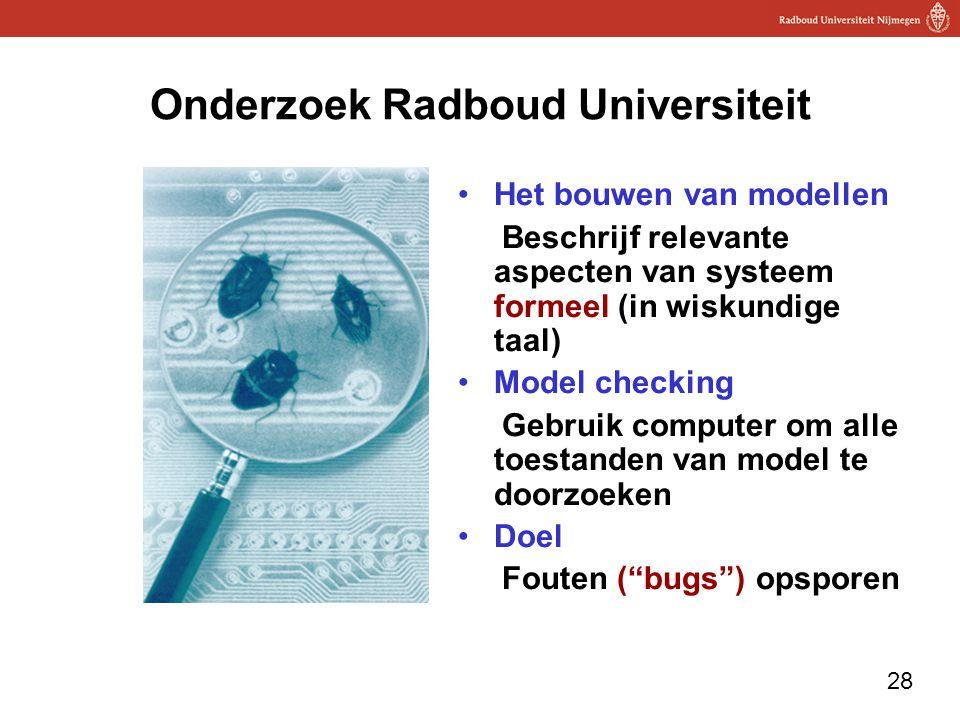 28 Onderzoek Radboud Universiteit Het bouwen van modellen Beschrijf relevante aspecten van systeem formeel (in wiskundige taal) Model checking Gebruik