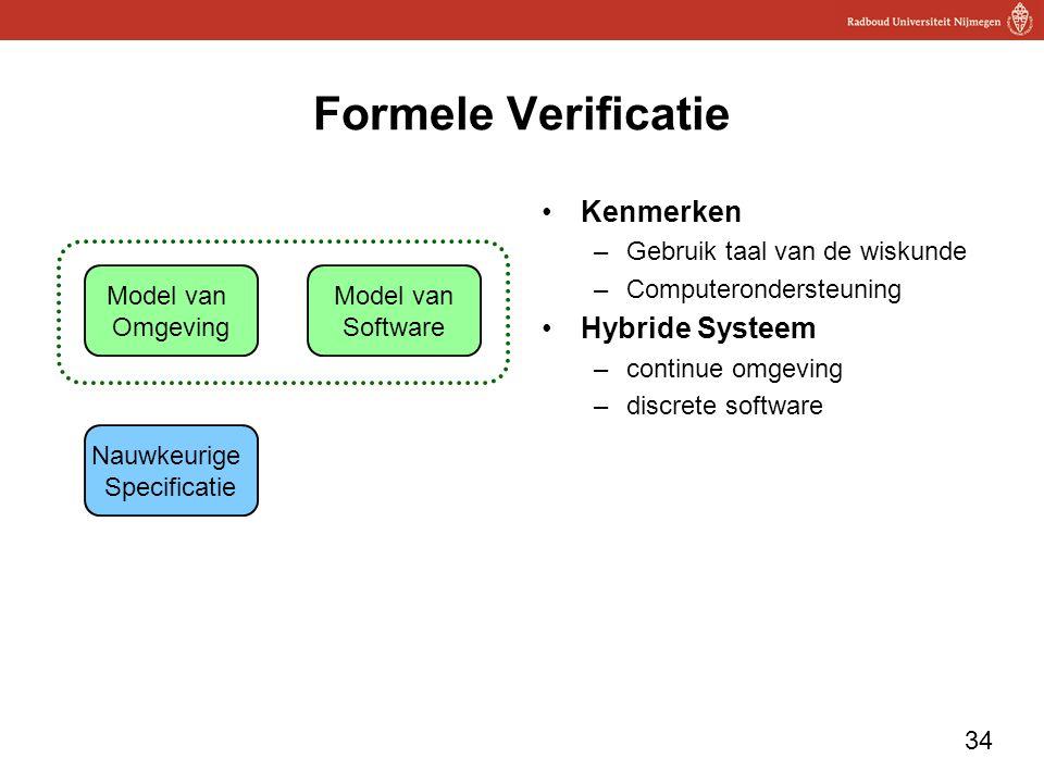 34 Formele Verificatie Kenmerken –Gebruik taal van de wiskunde –Computerondersteuning Hybride Systeem –continue omgeving –discrete software Model van