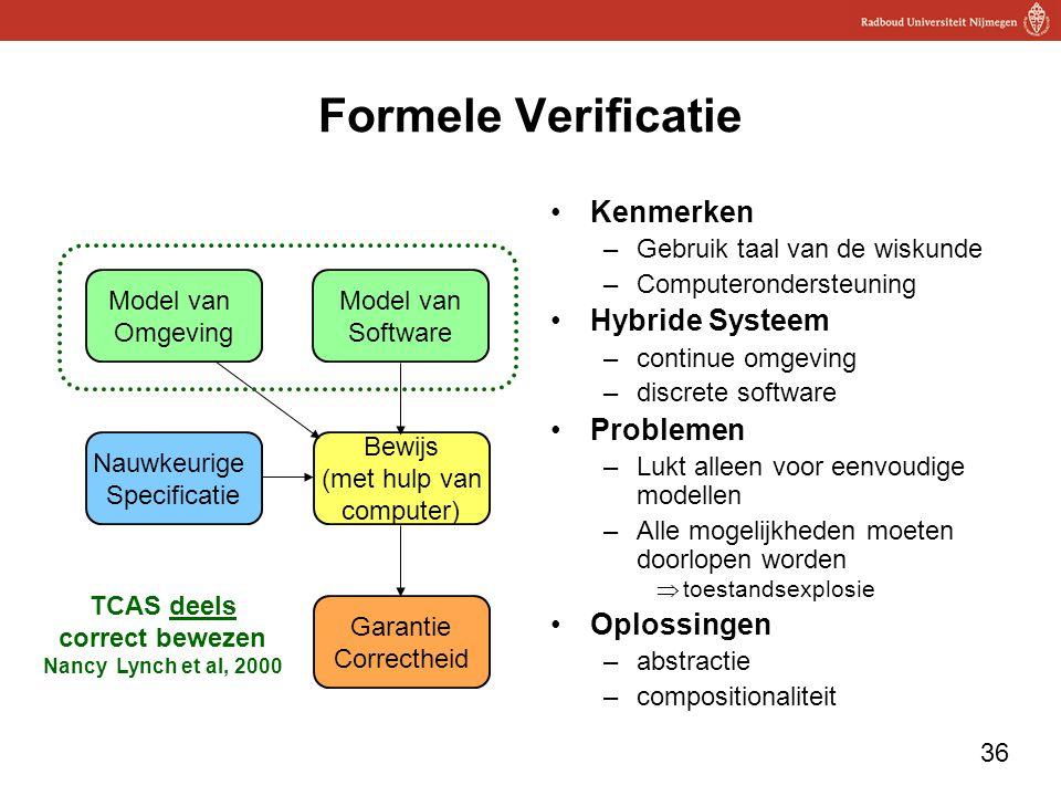 36 Formele Verificatie Kenmerken –Gebruik taal van de wiskunde –Computerondersteuning Hybride Systeem –continue omgeving –discrete software Problemen