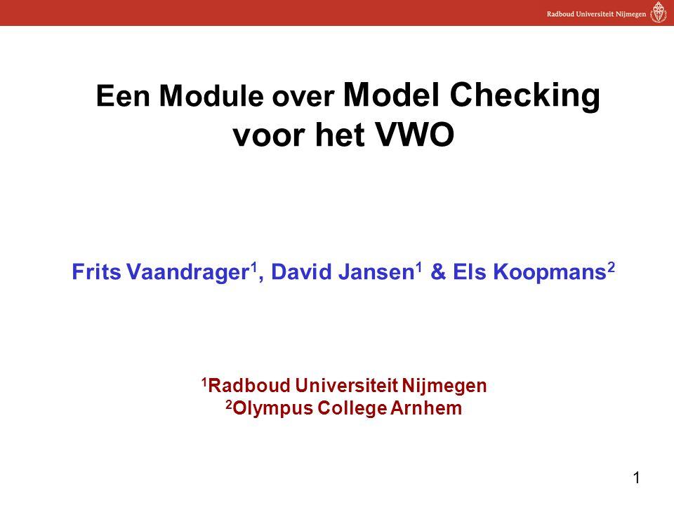 1 Een Module over Model Checking voor het VWO Frits Vaandrager 1, David Jansen 1 & Els Koopmans 2 1 Radboud Universiteit Nijmegen 2 Olympus College Arnhem