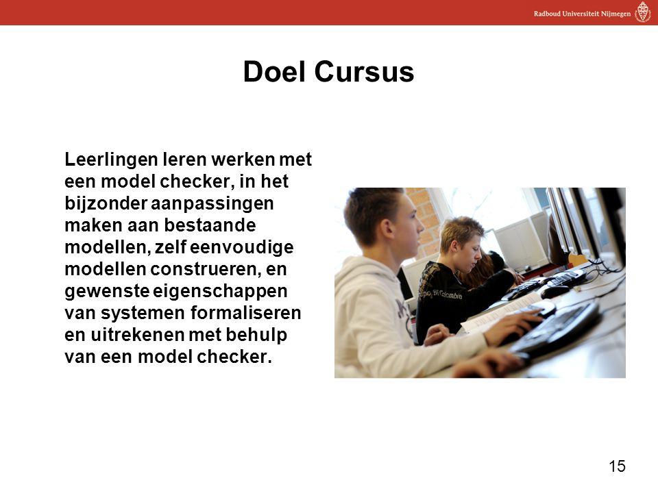 15 Doel Cursus Leerlingen leren werken met een model checker, in het bijzonder aanpassingen maken aan bestaande modellen, zelf eenvoudige modellen con