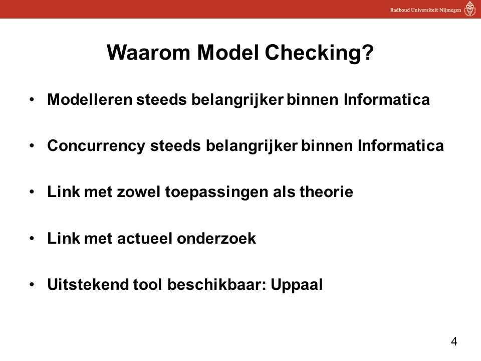 4 Waarom Model Checking? Modelleren steeds belangrijker binnen Informatica Concurrency steeds belangrijker binnen Informatica Link met zowel toepassin