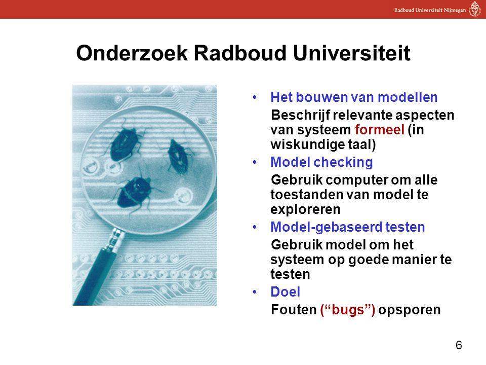 6 Onderzoek Radboud Universiteit Het bouwen van modellen Beschrijf relevante aspecten van systeem formeel (in wiskundige taal) Model checking Gebruik computer om alle toestanden van model te exploreren Model-gebaseerd testen Gebruik model om het systeem op goede manier te testen Doel Fouten ( bugs ) opsporen