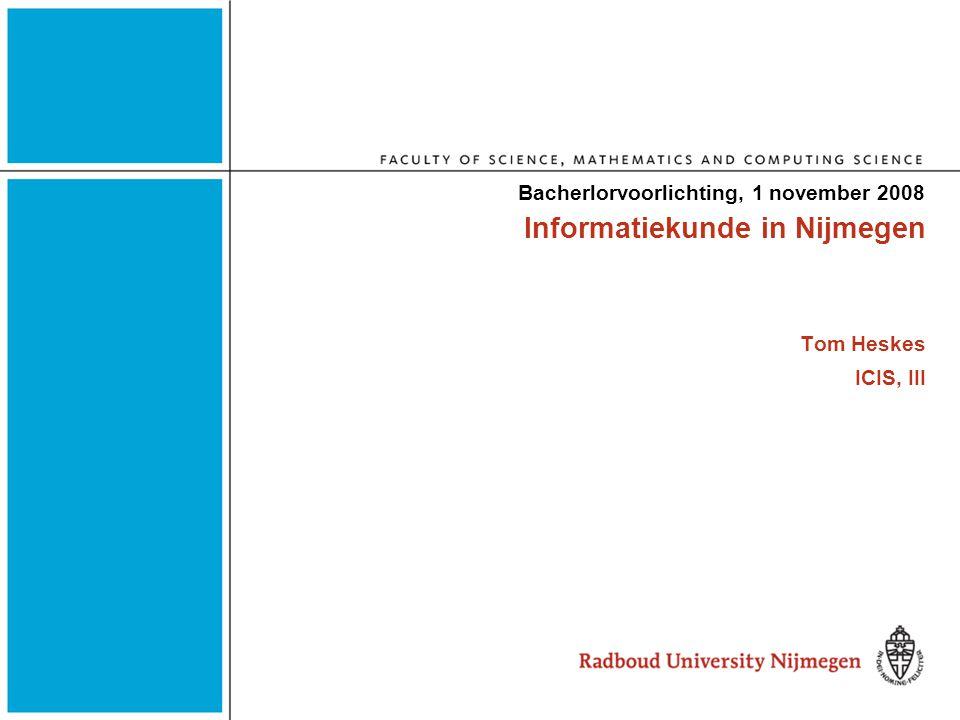 Informatiekunde in Nijmegen Tom Heskes ICIS, III Bacherlorvoorlichting, 1 november 2008