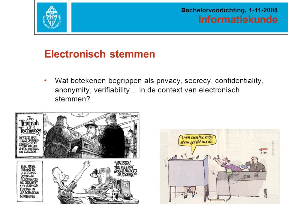 Informatiekunde Bachelorvoorlichting, 1-11-2008 Electronisch stemmen Wat betekenen begrippen als privacy, secrecy, confidentiality, anonymity, verifiability… in de context van electronisch stemmen