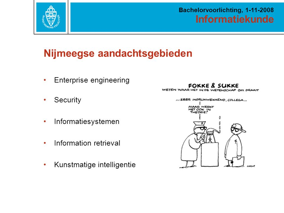 Informatiekunde Bachelorvoorlichting, 1-11-2008 Nijmeegse aandachtsgebieden Enterprise engineering Security Informatiesystemen Information retrieval K
