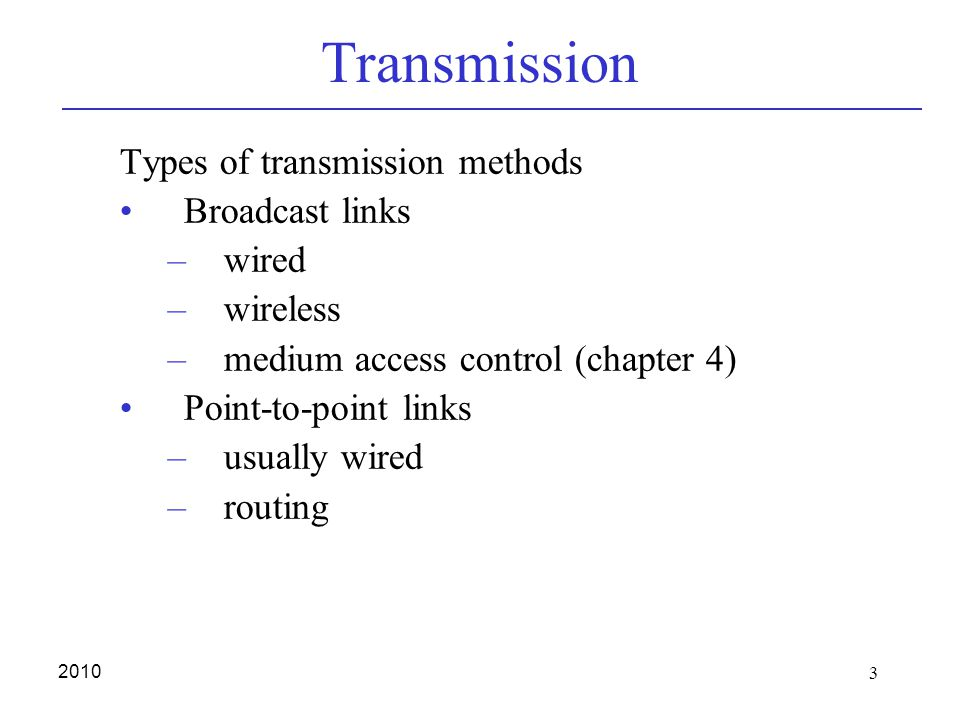 3 2010 Transmission Types of transmission methods Broadcast links –wired –wireless –medium access control (chapter 4) Point-to-point links –usually wired –routing