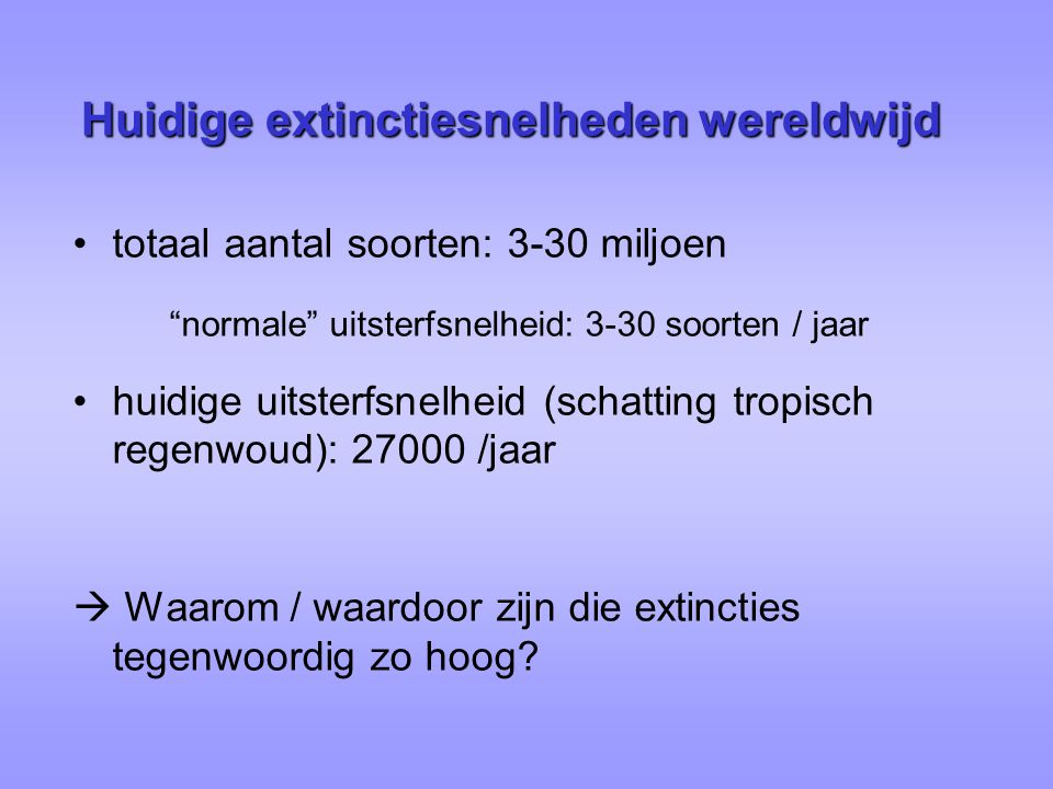 """Huidige extinctiesnelheden wereldwijd totaal aantal soorten: 3-30 miljoen """"normale"""" uitsterfsnelheid: 3-30 soorten / jaar huidige uitsterfsnelheid (sc"""