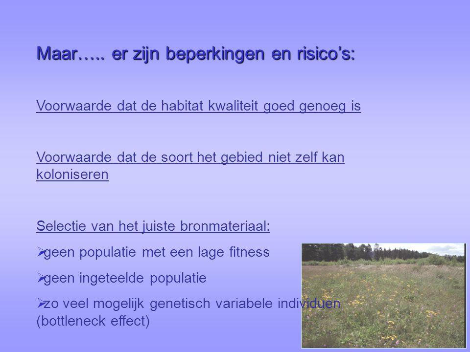 Voorwaarde dat de habitat kwaliteit goed genoeg is Voorwaarde dat de soort het gebied niet zelf kan koloniseren Selectie van het juiste bronmateriaal:  geen populatie met een lage fitness  geen ingeteelde populatie  zo veel mogelijk genetisch variabele individuen (bottleneck effect) Maar…..