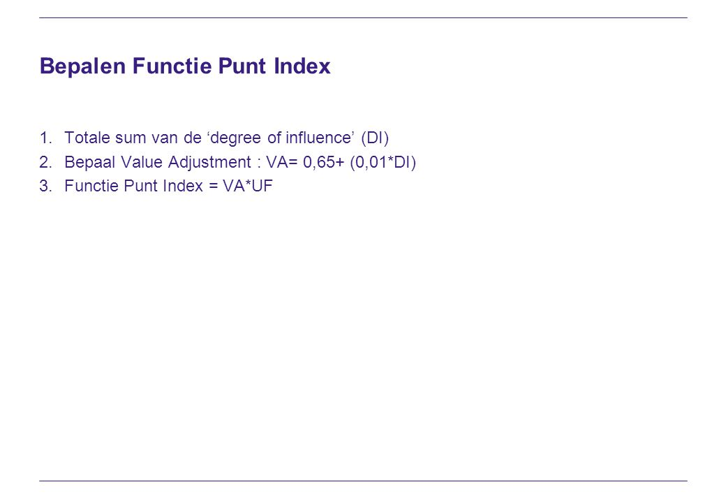 Bepalen Functie Punt Index 1.Totale sum van de 'degree of influence' (DI) 2.Bepaal Value Adjustment : VA= 0,65+ (0,01*DI) 3.Functie Punt Index = VA*UF