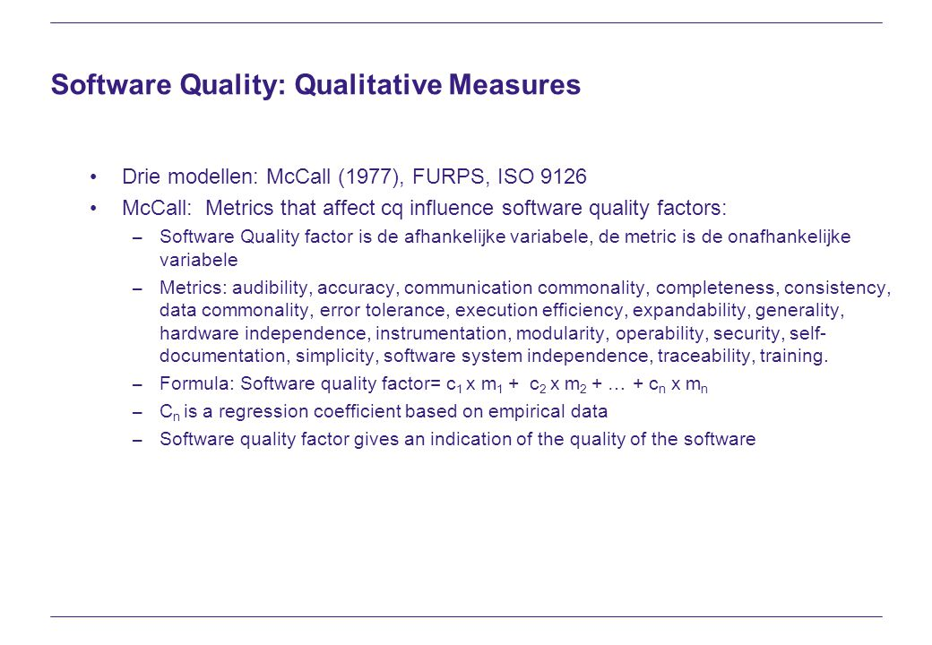 Software Quality: Qualitative Measures Drie modellen: McCall (1977), FURPS, ISO 9126 McCall: Metrics that affect cq influence software quality factors: – Software Quality factor is de afhankelijke variabele, de metric is de onafhankelijke variabele – Metrics: audibility, accuracy, communication commonality, completeness, consistency, data commonality, error tolerance, execution efficiency, expandability, generality, hardware independence, instrumentation, modularity, operability, security, self- documentation, simplicity, software system independence, traceability, training.