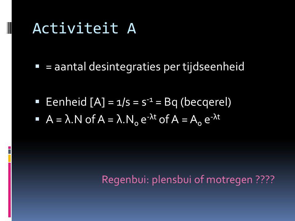 Activiteit A  = aantal desintegraties per tijdseenheid  Eenheid [A] = 1/s = s -1 = Bq (becqerel)  A = λ.N of A = λ.N 0 e -λt of A = A 0 e -λt Regen