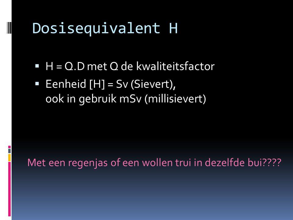 Dosisequivalent H  H = Q.D met Q de kwaliteitsfactor  Eenheid [H] = Sv (Sievert), ook in gebruik mSv (millisievert) Met een regenjas of een wollen t