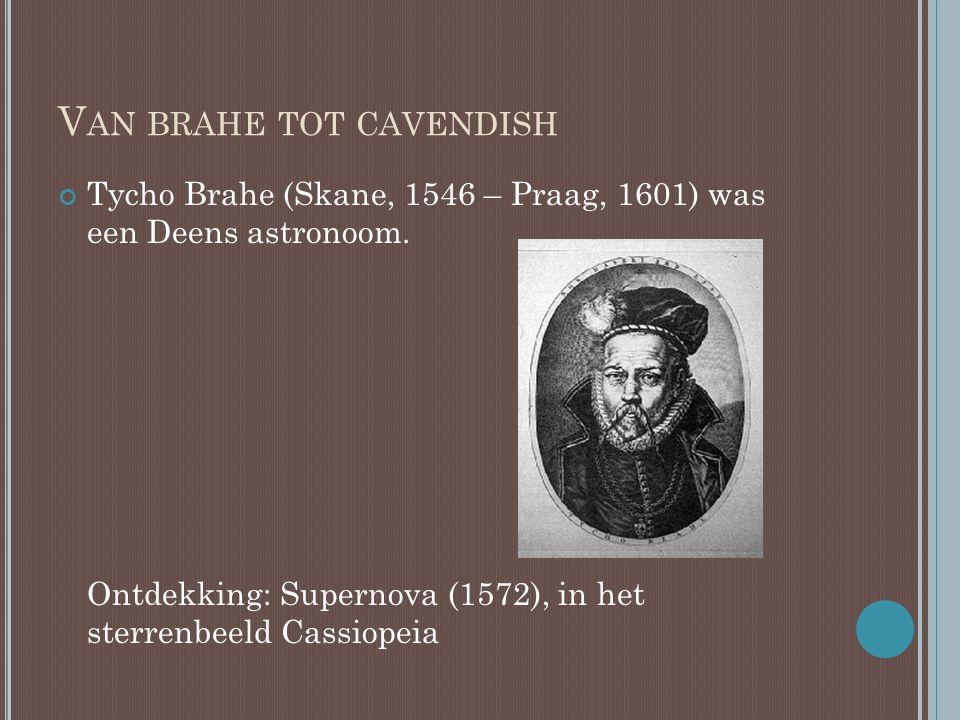 V AN BRAHE TOT CAVENDISH Tycho Brahe (Skane, 1546 – Praag, 1601) was een Deens astronoom. Ontdekking: Supernova (1572), in het sterrenbeeld Cassiopeia