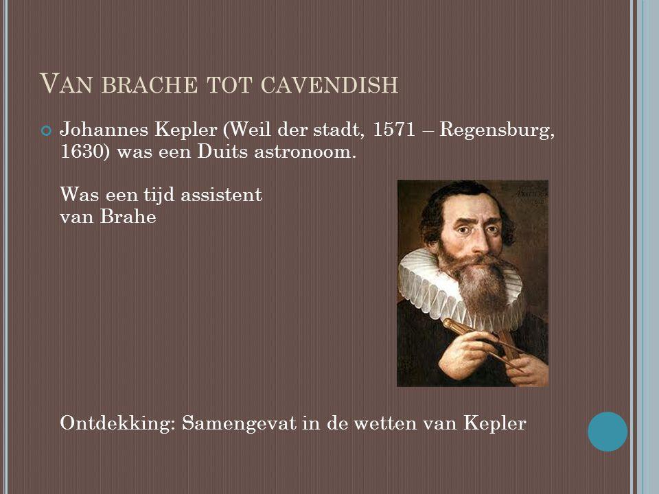 V AN BRACHE TOT CAVENDISH Johannes Kepler (Weil der stadt, 1571 – Regensburg, 1630) was een Duits astronoom. Was een tijd assistent van Brahe Ontdekki