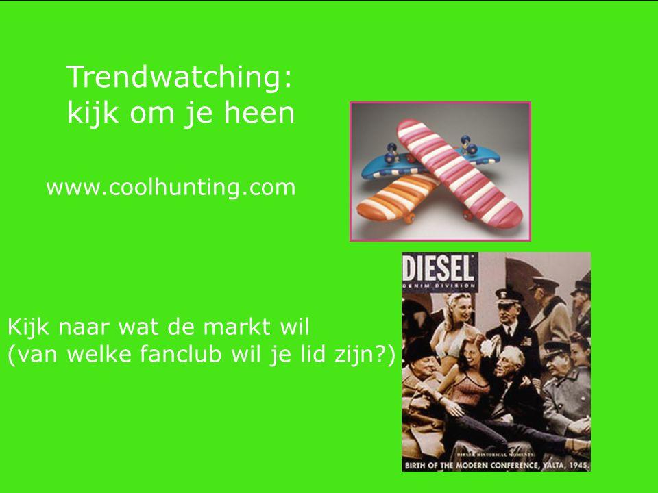www.coolhunting.com Trendwatching: kijk om je heen Kijk naar wat de markt wil (van welke fanclub wil je lid zijn?)