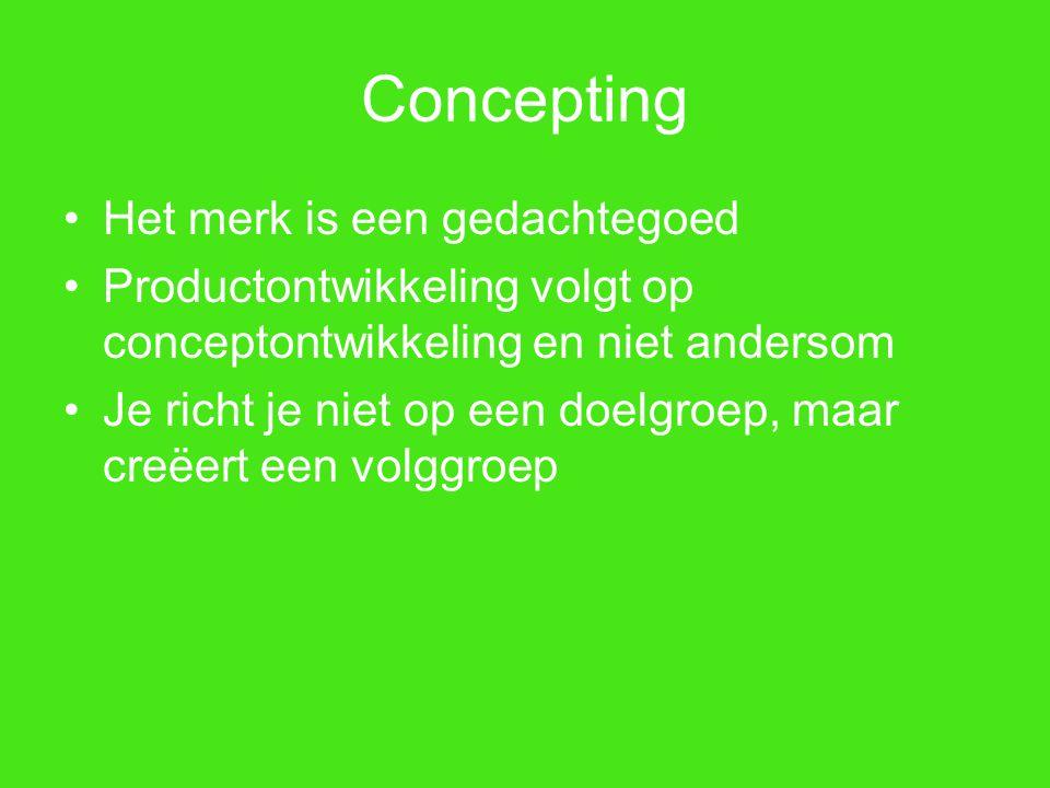 Concepting Het merk is een gedachtegoed Productontwikkeling volgt op conceptontwikkeling en niet andersom Je richt je niet op een doelgroep, maar creë