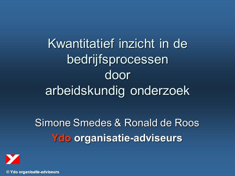 © Ydo organisatie-adviseurs Kwantitatief inzicht in de bedrijfsprocessen door arbeidskundig onderzoek Simone Smedes & Ronald de Roos Ydo organisatie-adviseurs